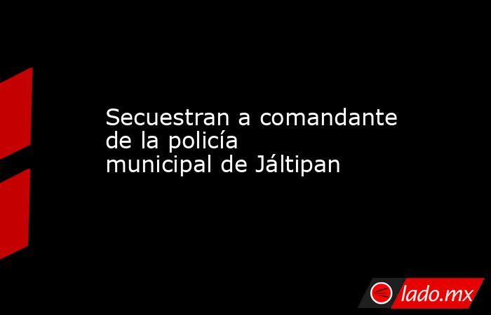 Secuestran a comandante de la policía municipal de Jáltipan. Noticias en tiempo real