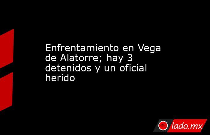 Enfrentamiento en Vega de Alatorre; hay 3 detenidos y un oficial herido. Noticias en tiempo real