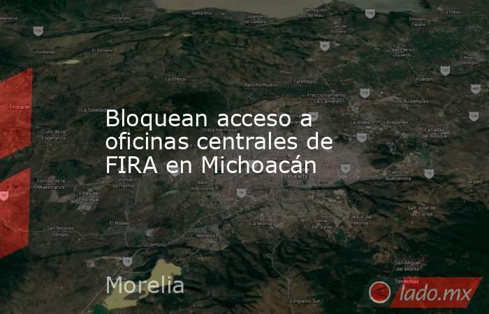 Bloquean acceso a oficinas centrales de FIRA en Michoacán. Noticias en tiempo real