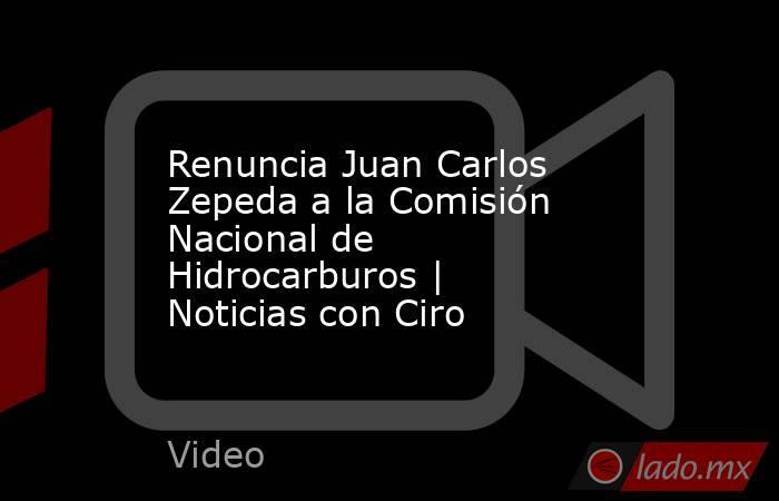Renuncia Juan Carlos Zepeda a la Comisión Nacional de Hidrocarburos | Noticias con Ciro. Noticias en tiempo real