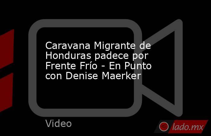 Caravana Migrante de Honduras padece por Frente Frío - En Punto con Denise Maerker. Noticias en tiempo real