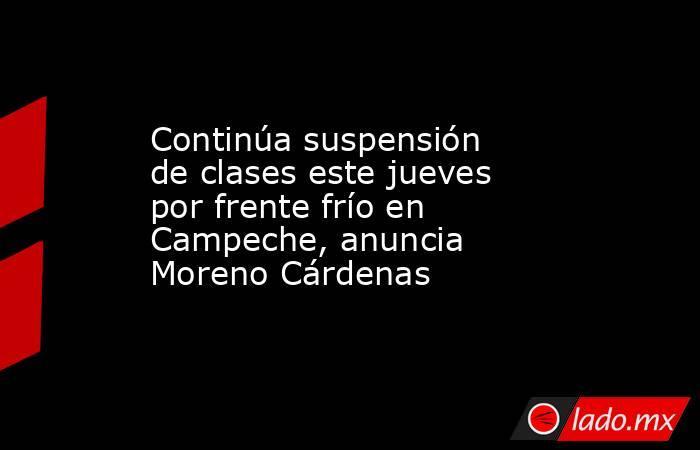 Continúa suspensión de clases este jueves por frente frío en Campeche, anuncia Moreno Cárdenas. Noticias en tiempo real