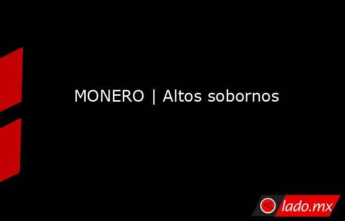 MONERO   Altos sobornos. Noticias en tiempo real