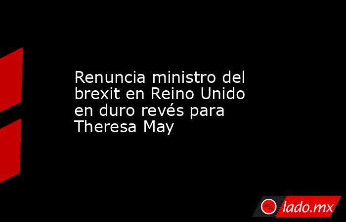 Renuncia ministro del brexit en Reino Unido en duro revés para Theresa May. Noticias en tiempo real
