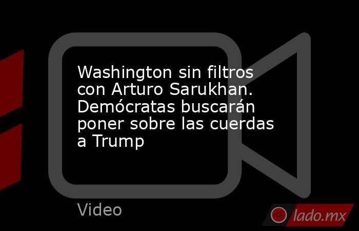 Washington sin filtros con Arturo Sarukhan. Demócratas buscarán poner sobre las cuerdas a Trump. Noticias en tiempo real
