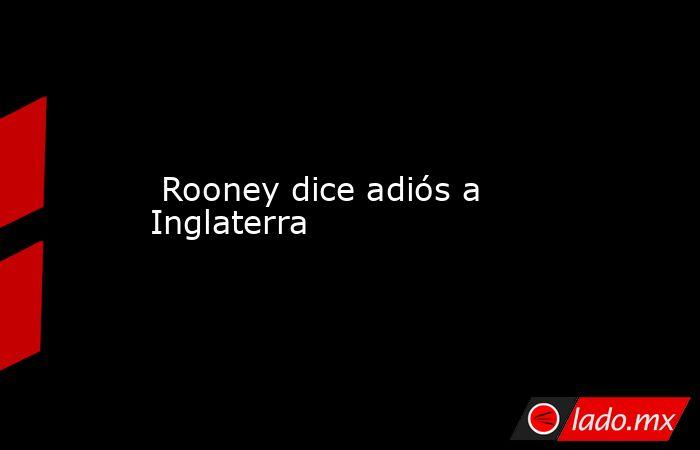 Rooney dice adiós a Inglaterra. Noticias en tiempo real