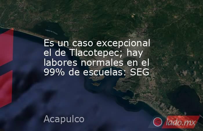 Es un caso excepcional el de Tlacotepec; hay labores normales en el 99% de escuelas: SEG. Noticias en tiempo real