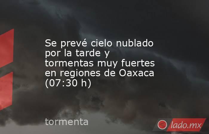 Se prevé cielo nublado por la tarde y tormentas muy fuertes en regiones de Oaxaca (07:30 h). Noticias en tiempo real