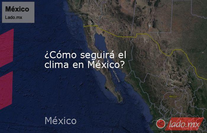 ¿Cómo seguirá el clima en México?. Noticias en tiempo real