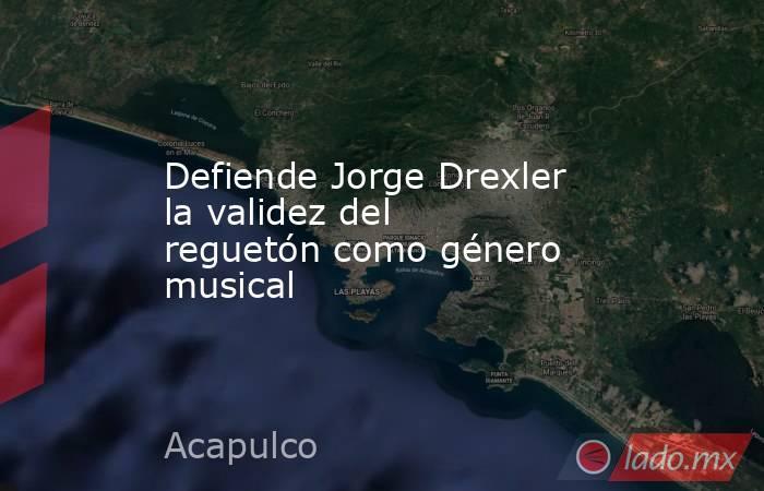Defiende Jorge Drexler la validezdel reguetón como género musical. Noticias en tiempo real