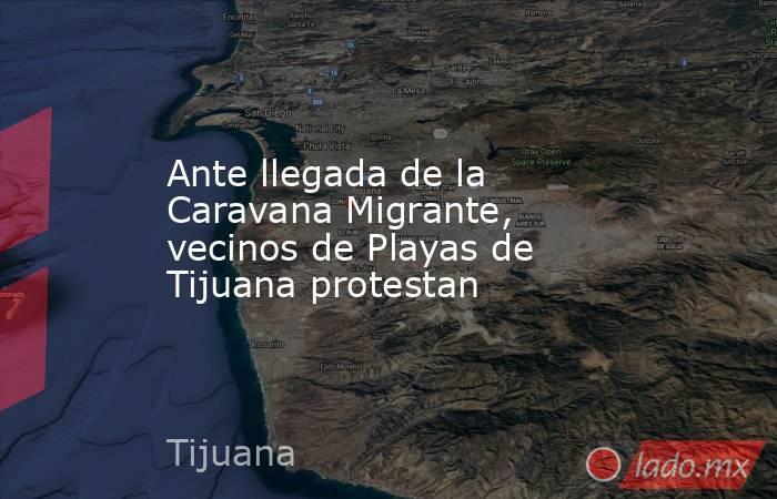 Ante llegada de la Caravana Migrante, vecinos de Playas de Tijuana protestan. Noticias en tiempo real