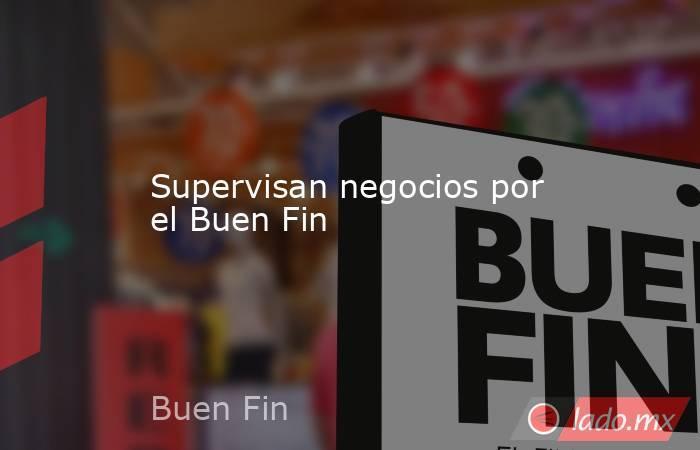 Supervisan negocios por el Buen Fin. Noticias en tiempo real