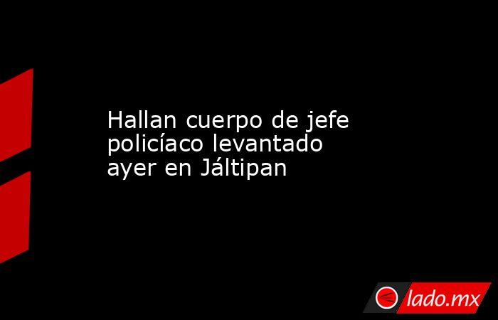 Hallan cuerpo de jefe policíaco levantado ayer en Jáltipan. Noticias en tiempo real
