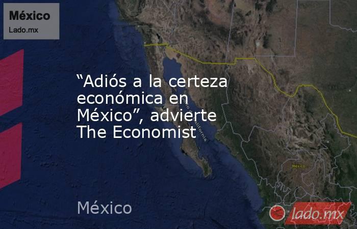 """""""Adiós a la certeza económica en México"""", advierte The Economist. Noticias en tiempo real"""