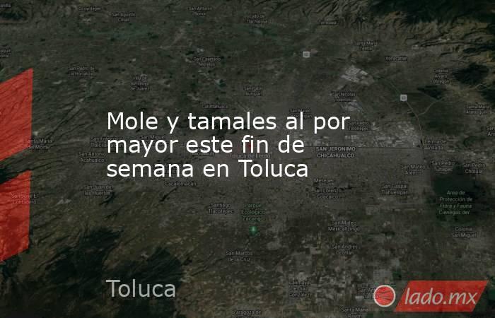 Mole y tamales al por mayor este fin de semana en Toluca. Noticias en tiempo real