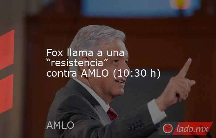 """Fox llama a una """"resistencia"""" contra AMLO (10:30 h). Noticias en tiempo real"""