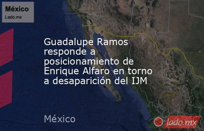Guadalupe Ramos responde a posicionamiento de Enrique Alfaro en torno a desaparición del IJM. Noticias en tiempo real