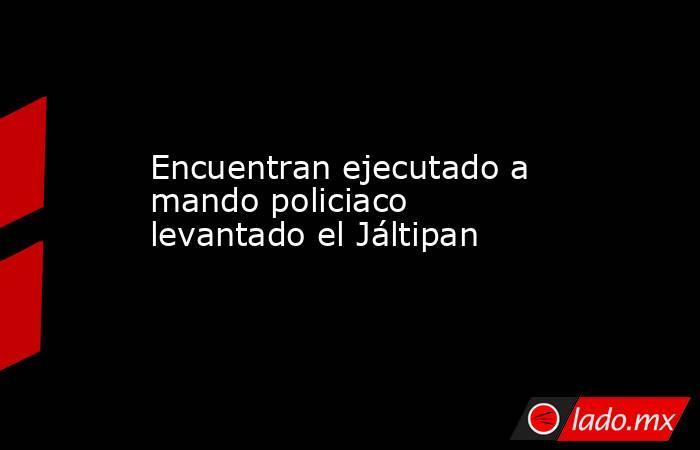 Encuentran ejecutado a mando policiaco levantado el Jáltipan. Noticias en tiempo real
