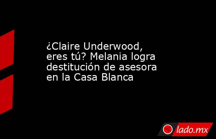 ¿Claire Underwood, eres tú? Melania logra destitución de asesora en la Casa Blanca. Noticias en tiempo real