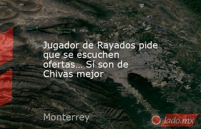 Jugador de Rayados pide que se escuchen ofertas… Sí son de Chivas mejor. Noticias en tiempo real
