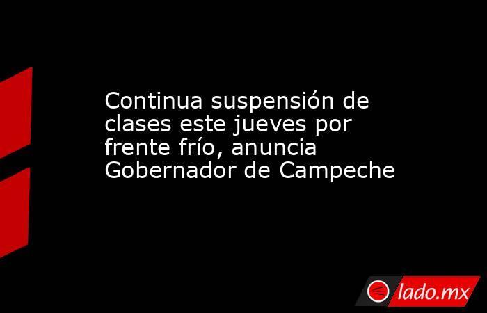 Continua suspensión de clases este jueves por frente frío, anuncia Gobernador de Campeche. Noticias en tiempo real