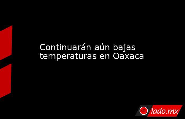 Continuarán aún bajas temperaturas en Oaxaca. Noticias en tiempo real