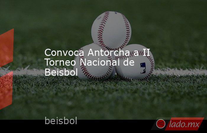 Convoca Antorcha a II Torneo Nacional de Beisbol. Noticias en tiempo real