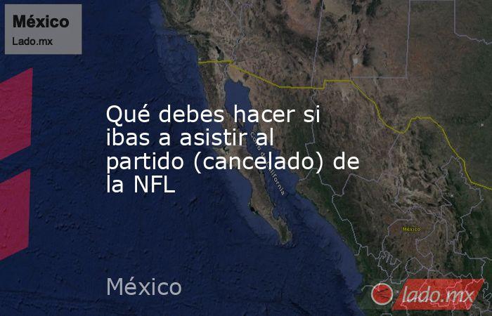 Qué debes hacer si ibas a asistir al partido (cancelado) de la NFL. Noticias en tiempo real