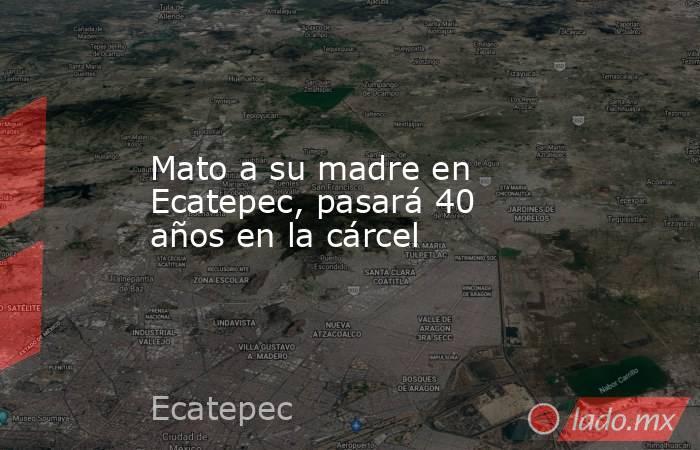Mato a su madre en Ecatepec, pasará 40 años en la cárcel. Noticias en tiempo real