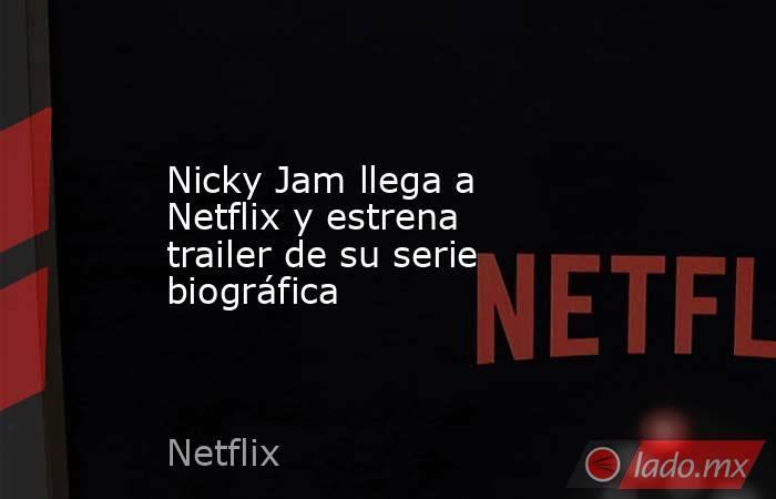 Nicky Jam llega a Netflix y estrena trailer de su serie biográfica. Noticias en tiempo real