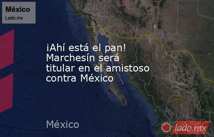 ¡Ahí está el pan! Marchesín será titular en el amistoso contra México. Noticias en tiempo real