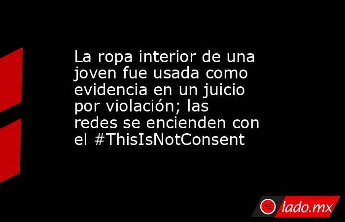 La ropa interior de una joven fue usada como evidencia en un juicio por violación; las redes se encienden con el #ThisIsNotConsent. Noticias en tiempo real