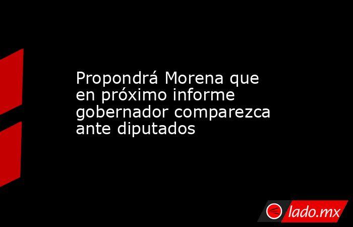 Propondrá Morena que en próximo informe gobernador comparezca ante diputados. Noticias en tiempo real