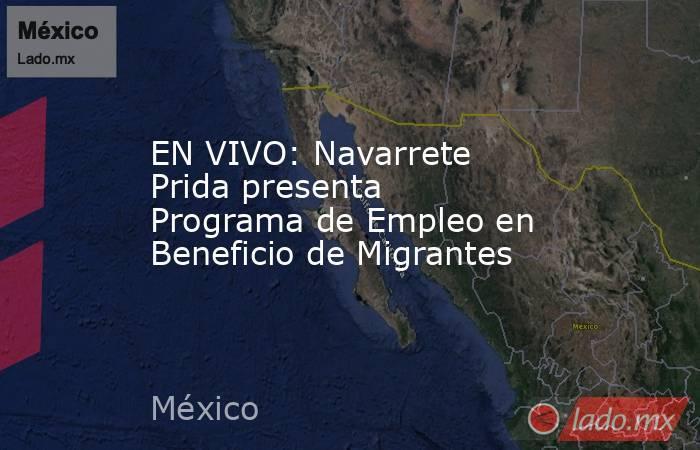 EN VIVO: Navarrete Prida presenta  Programa de Empleo en Beneficio de Migrantes. Noticias en tiempo real