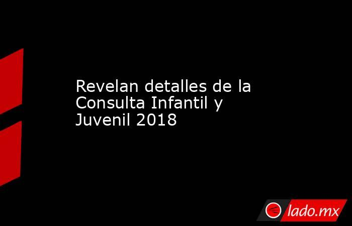 Revelan detalles de la Consulta Infantil y Juvenil 2018. Noticias en tiempo real