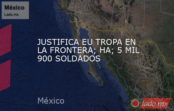 JUSTIFICA EU TROPA EN LA FRONTERA; HA; 5 MIL 900 SOLDADOS. Noticias en tiempo real