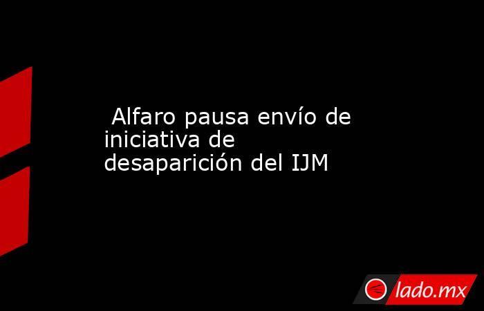 Alfaro pausa envío de iniciativa de desaparición del IJM. Noticias en tiempo real