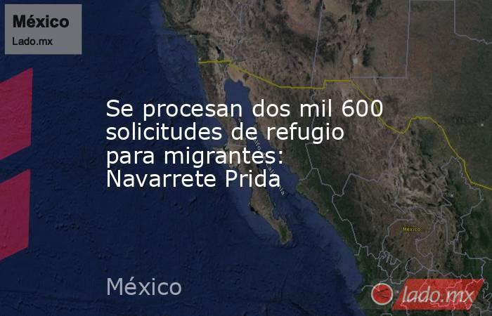 Se procesan dos mil 600 solicitudes de refugio para migrantes: Navarrete Prida. Noticias en tiempo real
