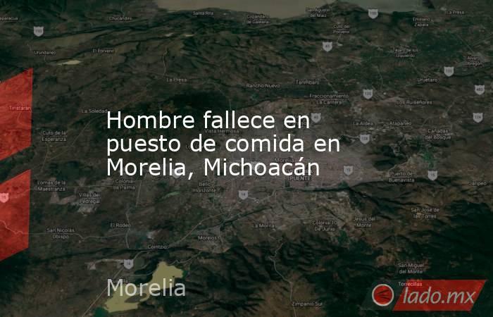 Hombre fallece en puesto de comida en Morelia, Michoacán. Noticias en tiempo real