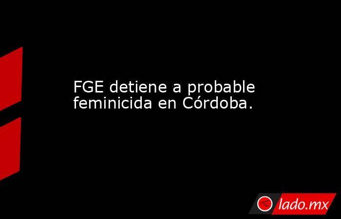 FGE detiene a probable feminicida en Córdoba.. Noticias en tiempo real