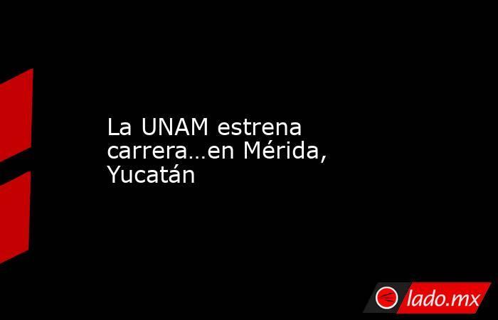 La UNAM estrena carrera…en Mérida, Yucatán. Noticias en tiempo real