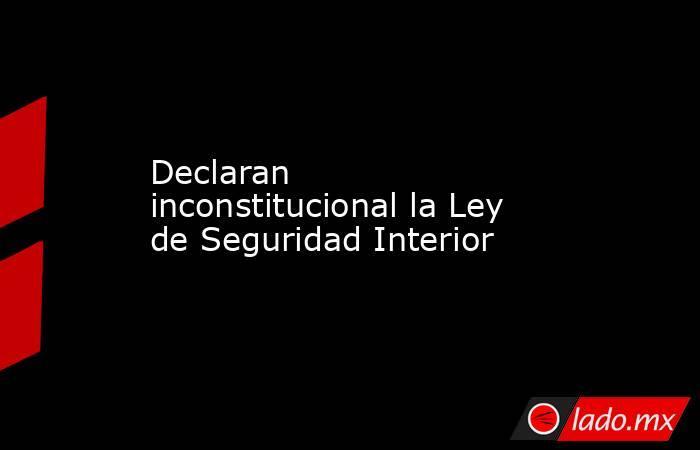 Declaran inconstitucional la Ley de Seguridad Interior. Noticias en tiempo real
