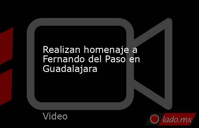 Realizan homenaje a Fernando del Paso en Guadalajara. Noticias en tiempo real