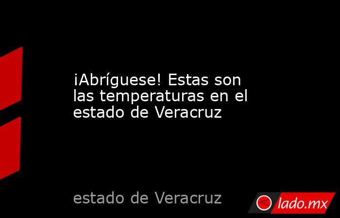 ¡Abríguese! Estas son las temperaturas en el estado de Veracruz. Noticias en tiempo real
