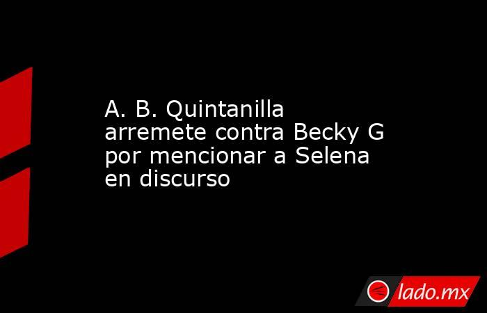A. B. Quintanilla arremete contra Becky G por mencionar a Selena en discurso. Noticias en tiempo real