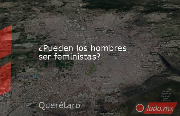 ¿Pueden los hombres ser feministas?. Noticias en tiempo real