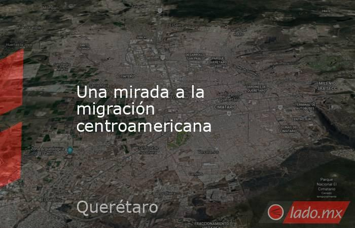 Una mirada a la migración centroamericana. Noticias en tiempo real