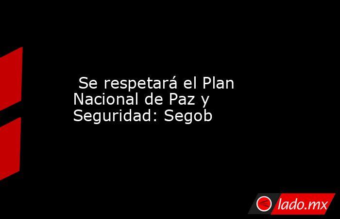 Se respetará el Plan Nacional de Paz y Seguridad: Segob. Noticias en tiempo real