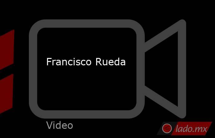 Francisco Rueda. Noticias en tiempo real