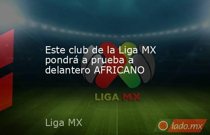 Este club de la Liga MX pondrá a prueba a delantero AFRICANO . Noticias en tiempo real